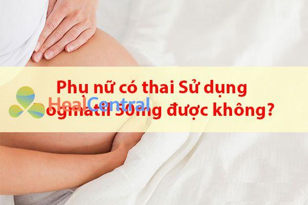Phụ nữ có thai sử dụng thuốc Dogmatil 50mg được không?
