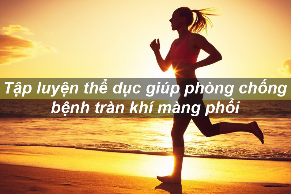 Thường xuyên tập luyện thể dục giúp phòng tránh tràn khí màng phổi