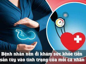 Khuyến cáo bệnh nhân nên đi khám sức khỏe tiền sản tùy vào tình trạng của mỗi cá nhân.