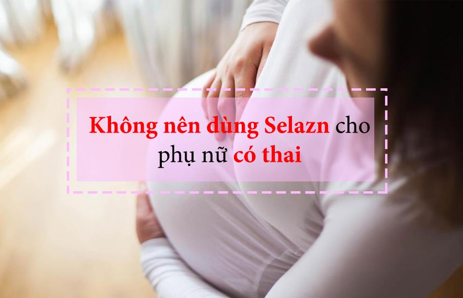 Phụ nữ có thai sử dụng Selazn được không?