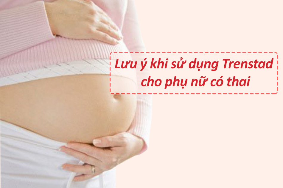 Lưu ý khi sử dụng Trenstad cho phụ nữ có thai