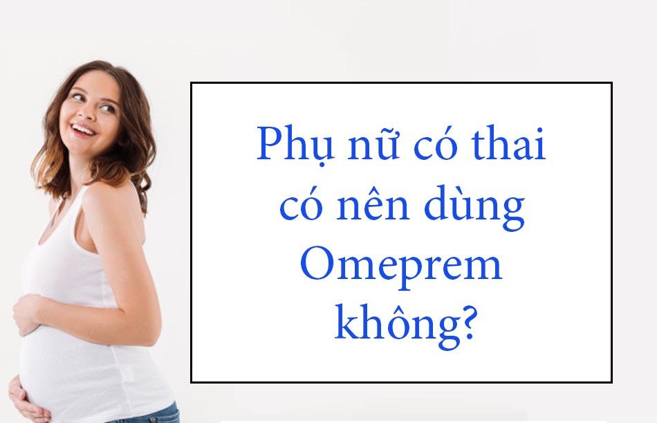 Phụ nữ có thai chỉ sử dụng Omeprem khi thực sự cần thiết